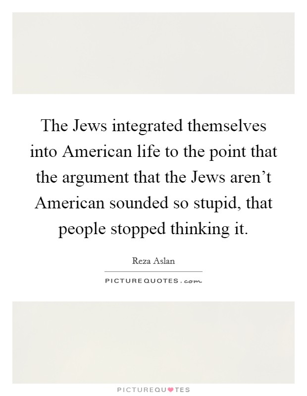 The Jews integrated themselves into American life to the point that the argument that the Jews aren't American sounded so stupid, that people stopped thinking it Picture Quote #1