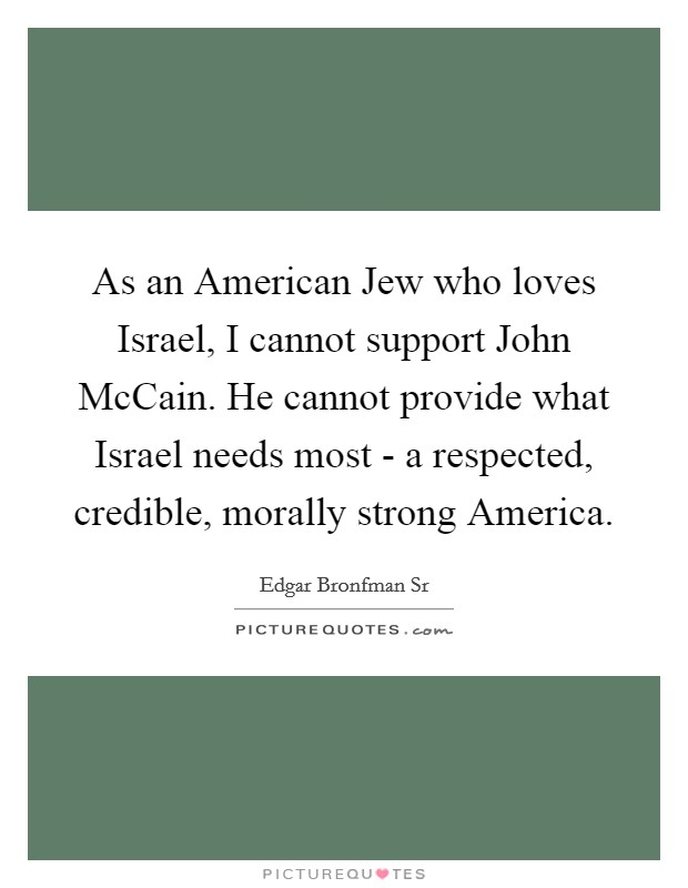 As an American Jew who loves Israel, I cannot support John McCain. He cannot provide what Israel needs most - a respected, credible, morally strong America Picture Quote #1