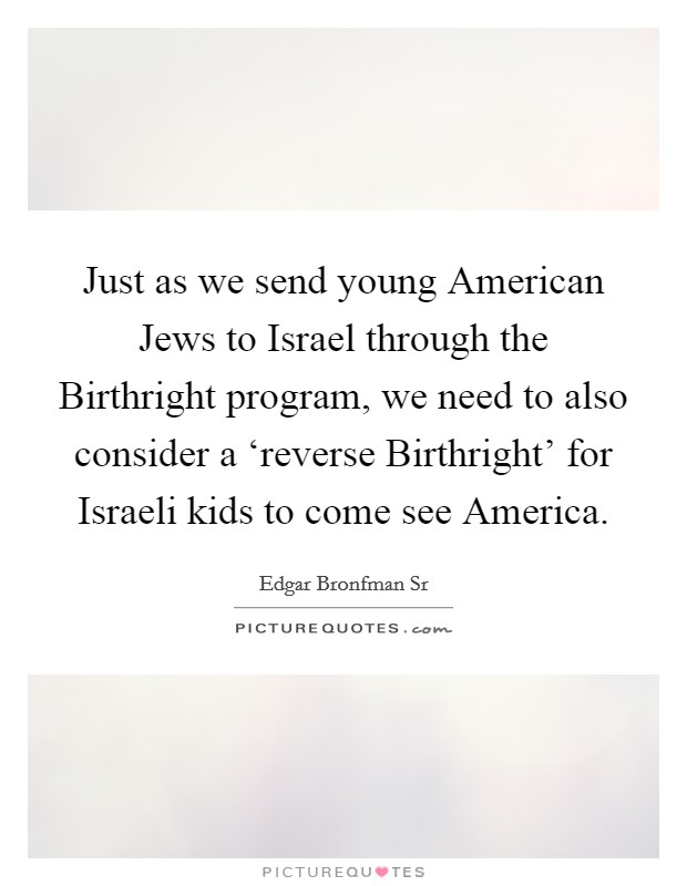Just as we send young American Jews to Israel through the Birthright program, we need to also consider a 'reverse Birthright' for Israeli kids to come see America Picture Quote #1