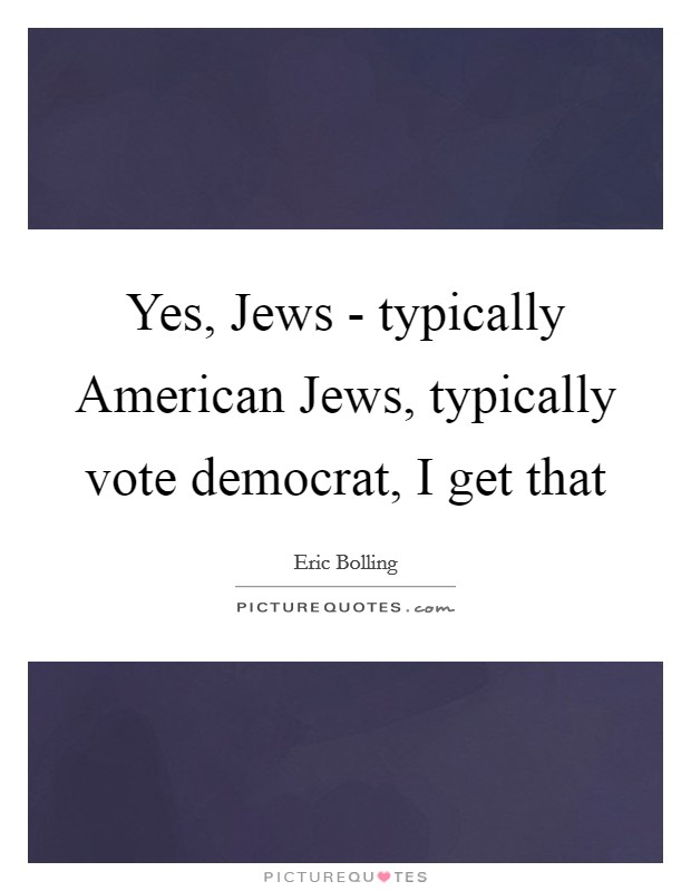 Yes, Jews - typically American Jews, typically vote democrat, I get that Picture Quote #1