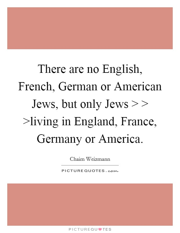 There are no English, French, German or American Jews, but only Jews > > >living in England, France, Germany or America Picture Quote #1