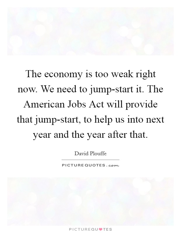 The economy is too weak right now. We need to jump-start it. The American Jobs Act will provide that jump-start, to help us into next year and the year after that Picture Quote #1