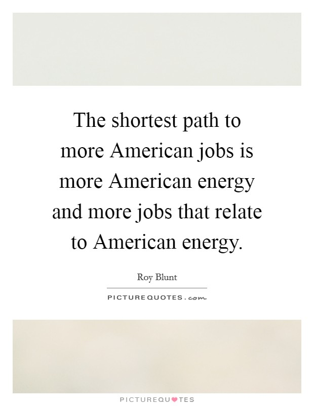 The shortest path to more American jobs is more American energy and more jobs that relate to American energy Picture Quote #1