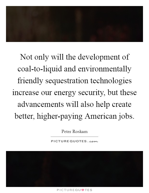 Not only will the development of coal-to-liquid and environmentally friendly sequestration technologies increase our energy security, but these advancements will also help create better, higher-paying American jobs Picture Quote #1