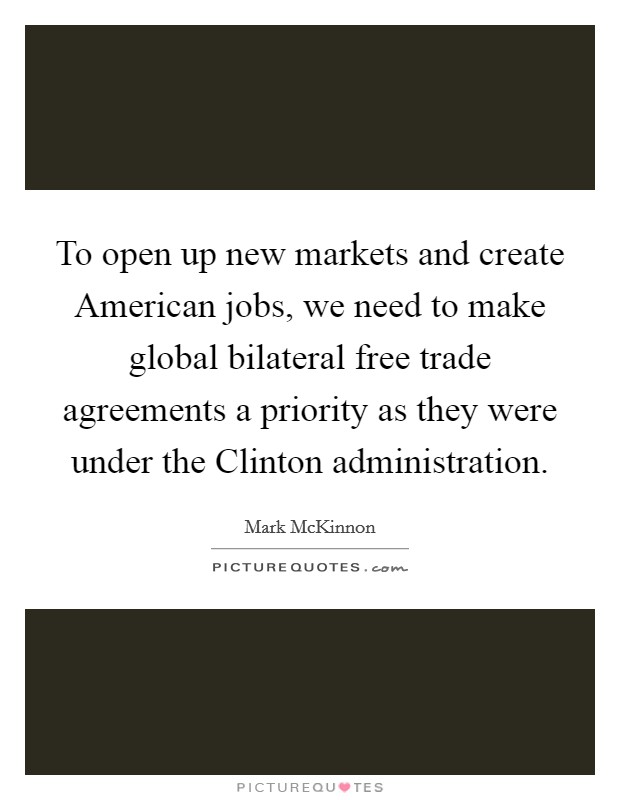 To open up new markets and create American jobs, we need to make global bilateral free trade agreements a priority as they were under the Clinton administration Picture Quote #1