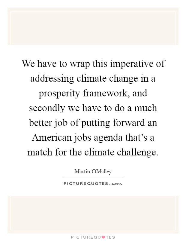 We have to wrap this imperative of addressing climate change in a prosperity framework, and secondly we have to do a much better job of putting forward an American jobs agenda that's a match for the climate challenge Picture Quote #1