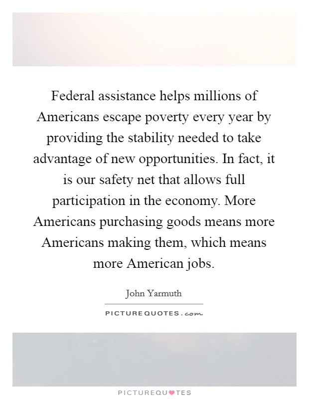 Federal assistance helps millions of Americans escape poverty every year by providing the stability needed to take advantage of new opportunities. In fact, it is our safety net that allows full participation in the economy. More Americans purchasing goods means more Americans making them, which means more American jobs Picture Quote #1