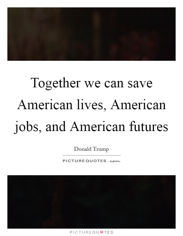 Together we can save American lives, American jobs, and American futures Picture Quote #1