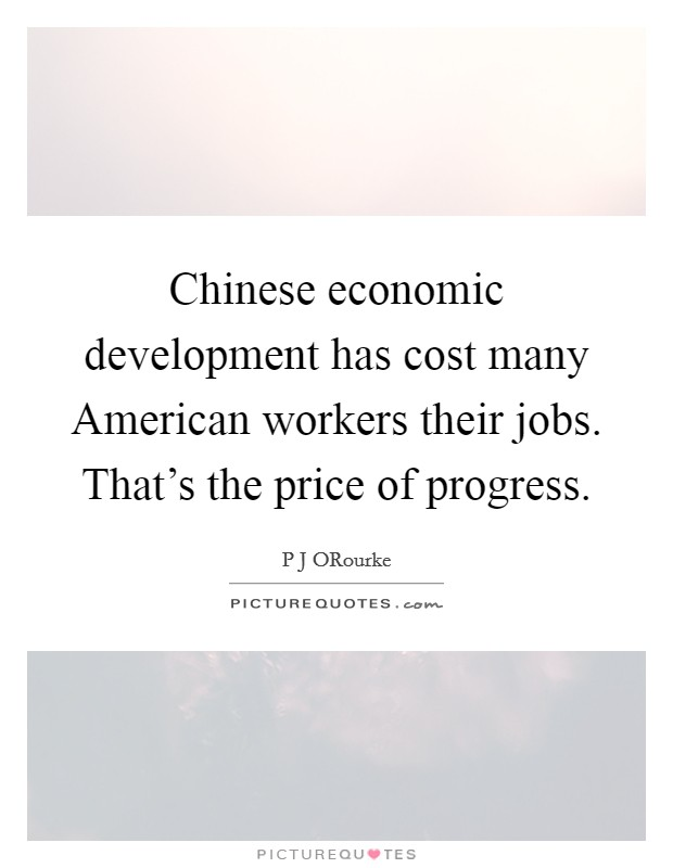 Chinese economic development has cost many American workers their jobs. That's the price of progress Picture Quote #1