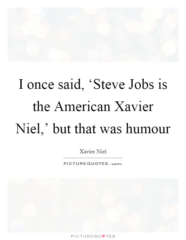 I once said, 'Steve Jobs is the American Xavier Niel,' but that was humour Picture Quote #1