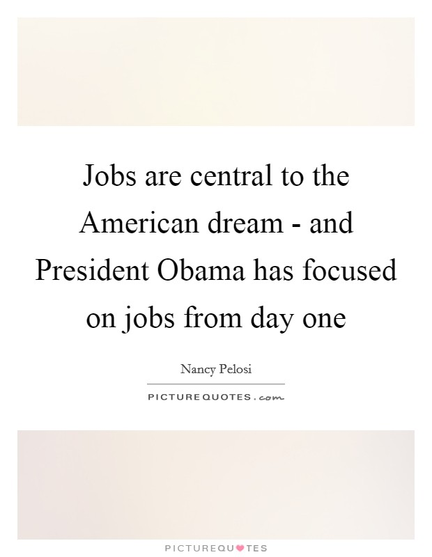 Jobs are central to the American dream - and President Obama has focused on jobs from day one Picture Quote #1