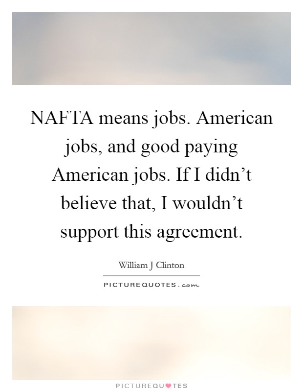 NAFTA means jobs. American jobs, and good paying American jobs. If I didn't believe that, I wouldn't support this agreement Picture Quote #1