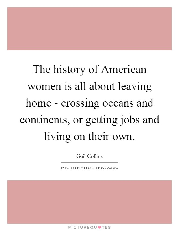 The history of American women is all about leaving home - crossing oceans and continents, or getting jobs and living on their own Picture Quote #1