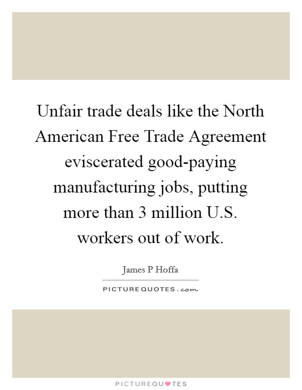 Unfair trade deals like the North American Free Trade Agreement eviscerated good-paying manufacturing jobs, putting more than 3 million U.S. workers out of work Picture Quote #1