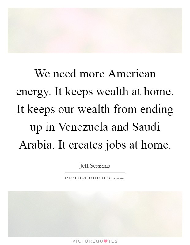We need more American energy. It keeps wealth at home. It keeps our wealth from ending up in Venezuela and Saudi Arabia. It creates jobs at home Picture Quote #1