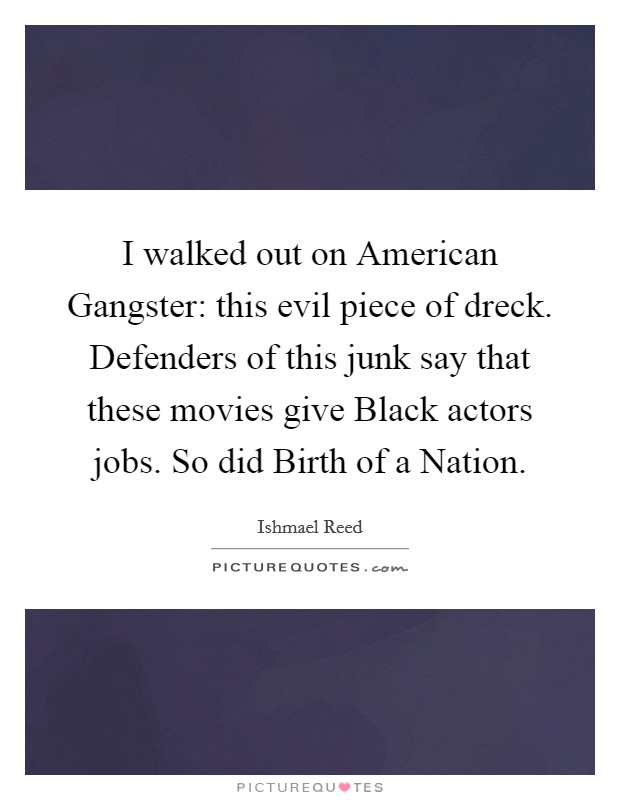 I walked out on American Gangster: this evil piece of dreck. Defenders of this junk say that these movies give Black actors jobs. So did Birth of a Nation Picture Quote #1