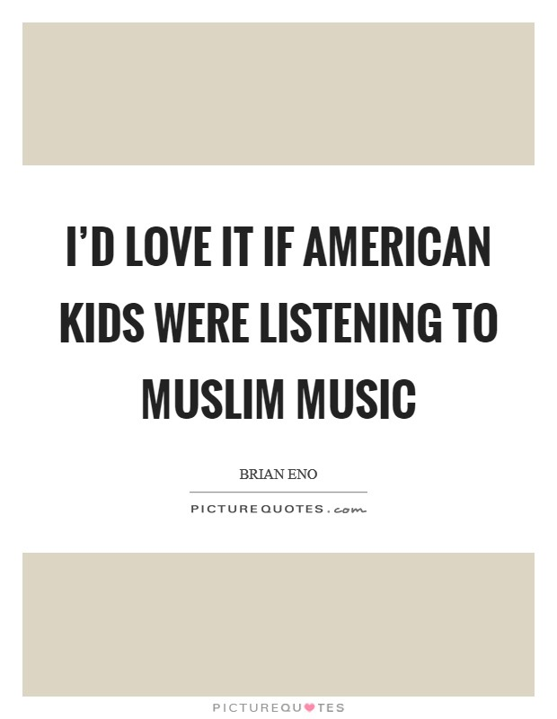 I'd love it if American kids were listening to Muslim music Picture Quote #1