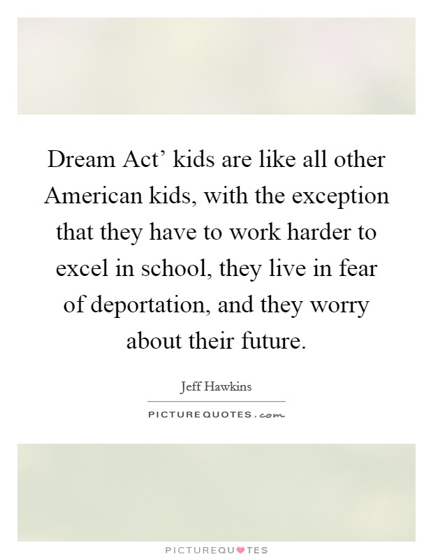Dream Act' kids are like all other American kids, with the exception that they have to work harder to excel in school, they live in fear of deportation, and they worry about their future Picture Quote #1