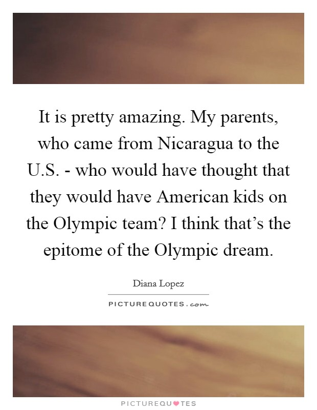 It is pretty amazing. My parents, who came from Nicaragua to the U.S. - who would have thought that they would have American kids on the Olympic team? I think that's the epitome of the Olympic dream Picture Quote #1