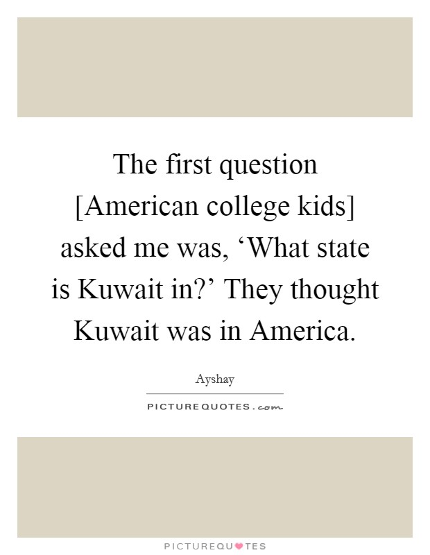 The first question [American college kids] asked me was, 'What state is Kuwait in?' They thought Kuwait was in America Picture Quote #1