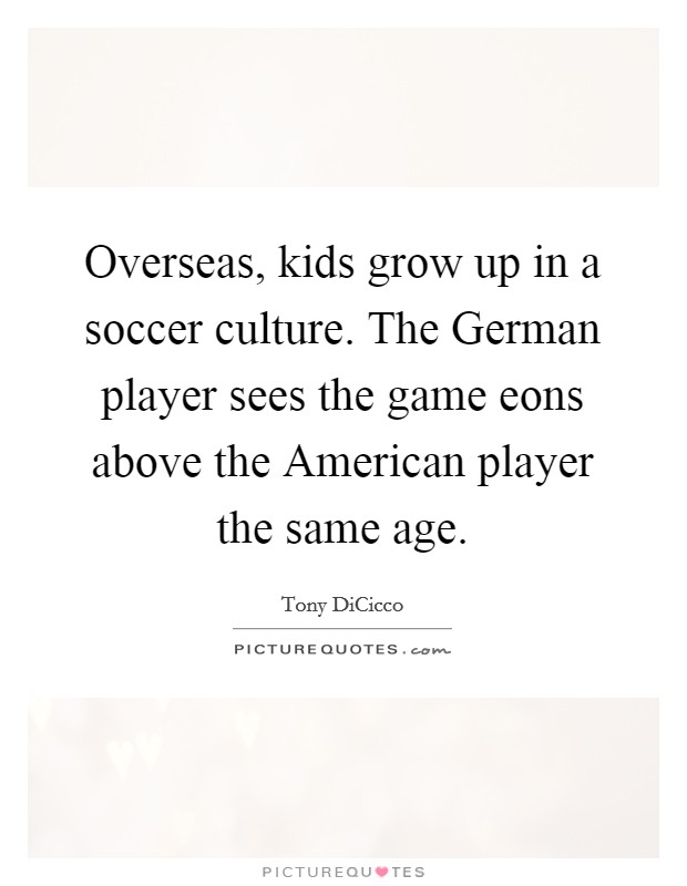 Overseas, kids grow up in a soccer culture. The German player sees the game eons above the American player the same age Picture Quote #1