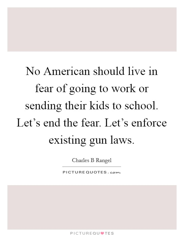 No American should live in fear of going to work or sending their kids to school. Let's end the fear. Let's enforce existing gun laws Picture Quote #1