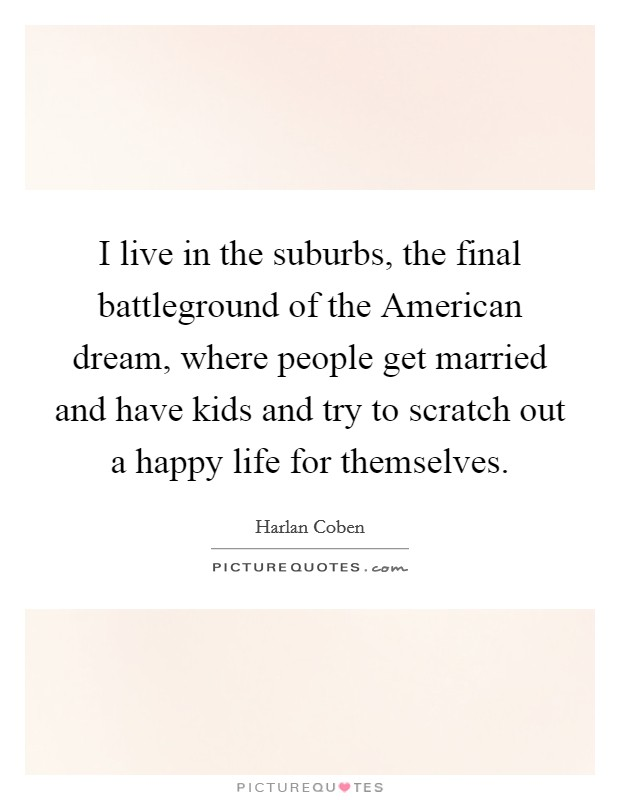 I live in the suburbs, the final battleground of the American dream, where people get married and have kids and try to scratch out a happy life for themselves Picture Quote #1