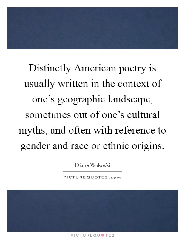Distinctly American poetry is usually written in the context of one's geographic landscape, sometimes out of one's cultural myths, and often with reference to gender and race or ethnic origins Picture Quote #1