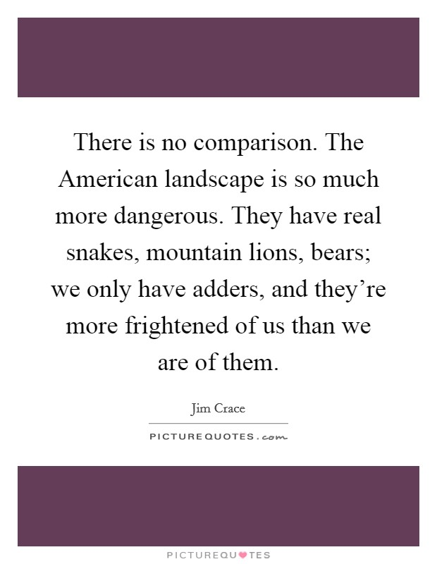 There is no comparison. The American landscape is so much more dangerous. They have real snakes, mountain lions, bears; we only have adders, and they're more frightened of us than we are of them Picture Quote #1