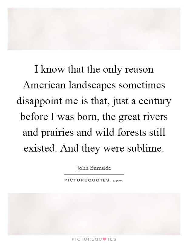 I know that the only reason American landscapes sometimes disappoint me is that, just a century before I was born, the great rivers and prairies and wild forests still existed. And they were sublime Picture Quote #1