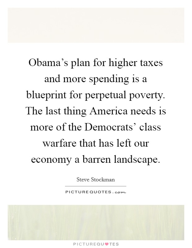 Obama's plan for higher taxes and more spending is a blueprint for perpetual poverty. The last thing America needs is more of the Democrats' class warfare that has left our economy a barren landscape Picture Quote #1