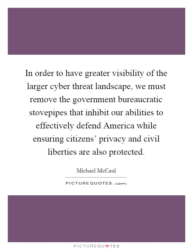 In order to have greater visibility of the larger cyber threat landscape, we must remove the government bureaucratic stovepipes that inhibit our abilities to effectively defend America while ensuring citizens' privacy and civil liberties are also protected Picture Quote #1