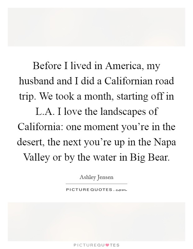 Before I lived in America, my husband and I did a Californian road trip. We took a month, starting off in L.A. I love the landscapes of California: one moment you're in the desert, the next you're up in the Napa Valley or by the water in Big Bear Picture Quote #1