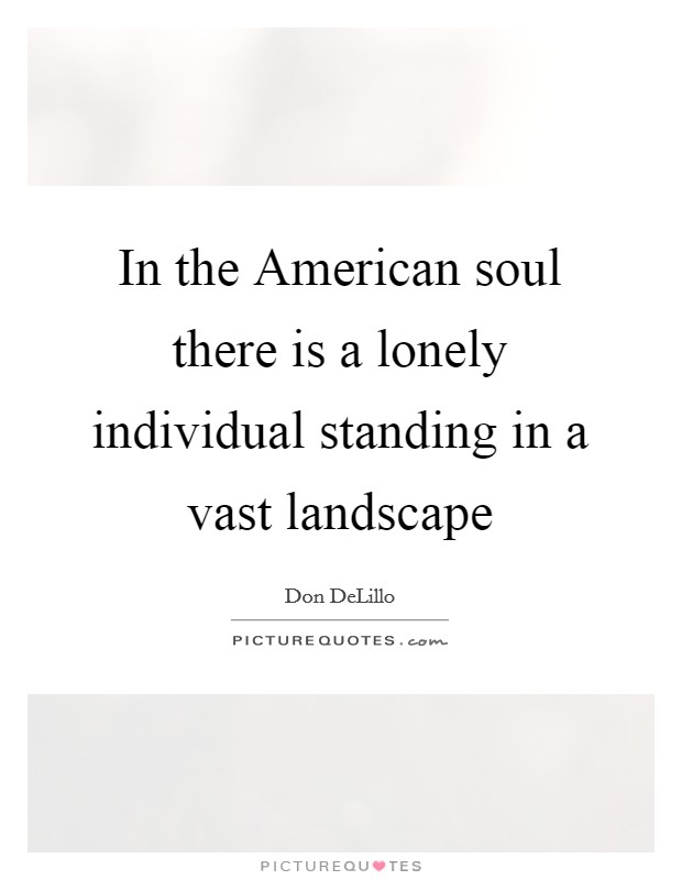 In the American soul there is a lonely individual standing in a vast landscape Picture Quote #1
