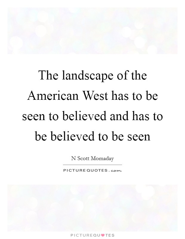 The landscape of the American West has to be seen to believed and has to be believed to be seen Picture Quote #1