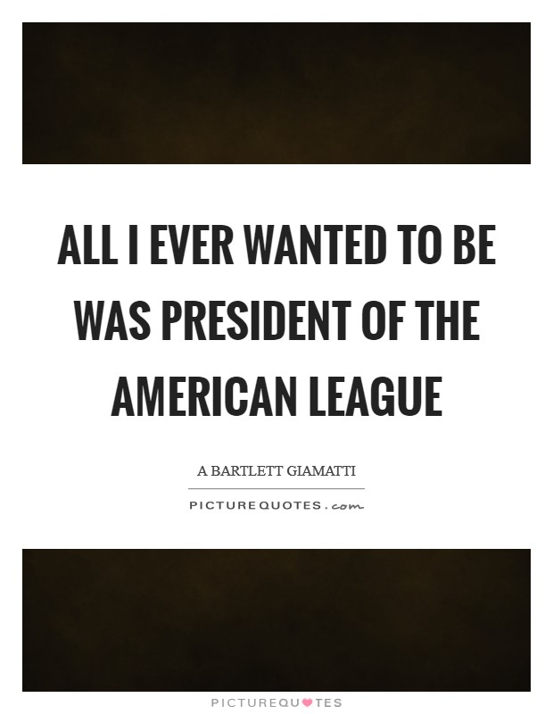 All I ever wanted to be was president of the American League Picture Quote #1