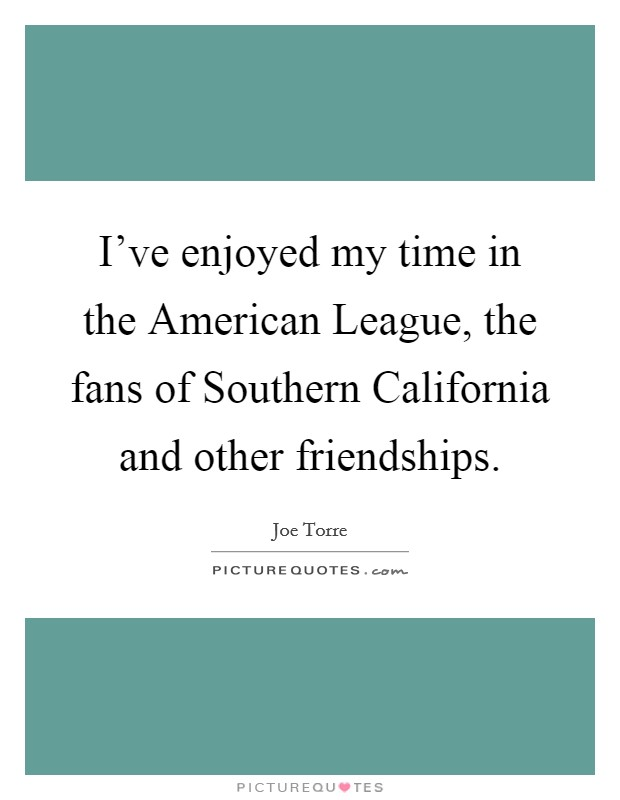 I've enjoyed my time in the American League, the fans of Southern California and other friendships Picture Quote #1