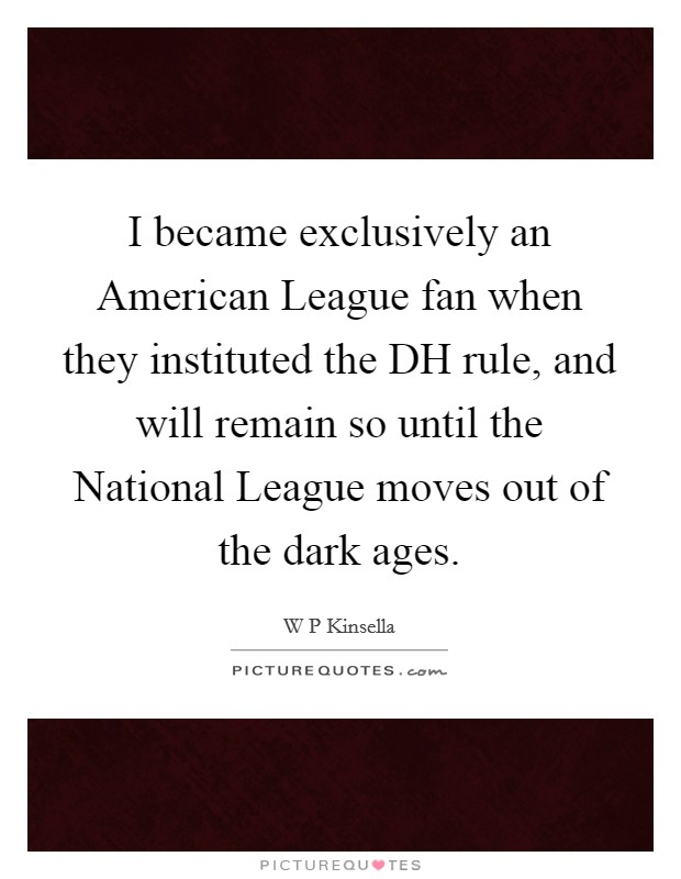 I became exclusively an American League fan when they instituted the DH rule, and will remain so until the National League moves out of the dark ages Picture Quote #1