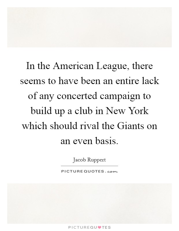 In the American League, there seems to have been an entire lack of any concerted campaign to build up a club in New York which should rival the Giants on an even basis Picture Quote #1