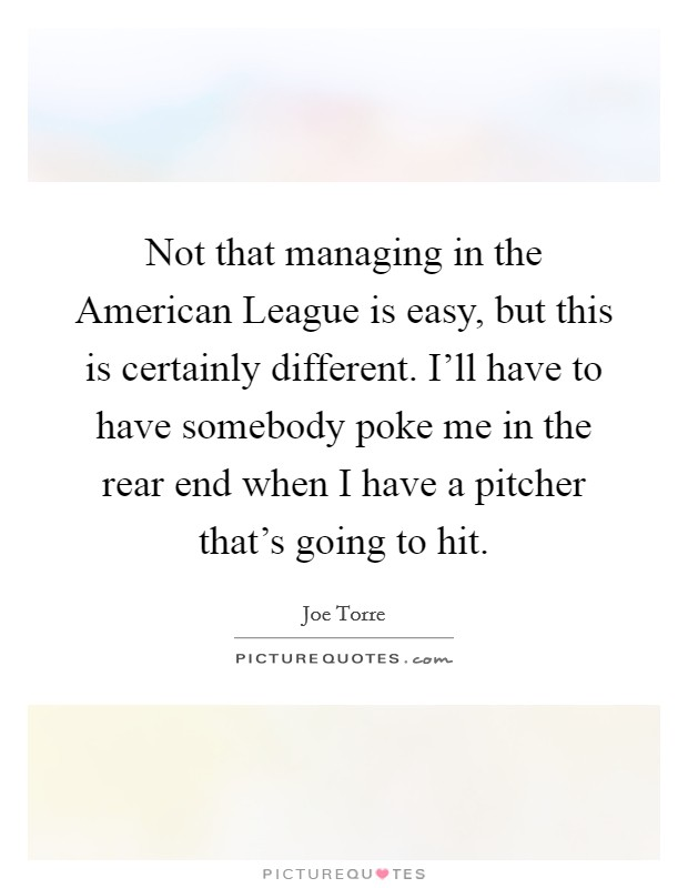Not that managing in the American League is easy, but this is certainly different. I'll have to have somebody poke me in the rear end when I have a pitcher that's going to hit Picture Quote #1
