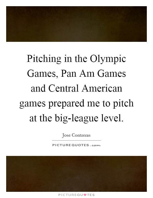 Pitching in the Olympic Games, Pan Am Games and Central American games prepared me to pitch at the big-league level Picture Quote #1