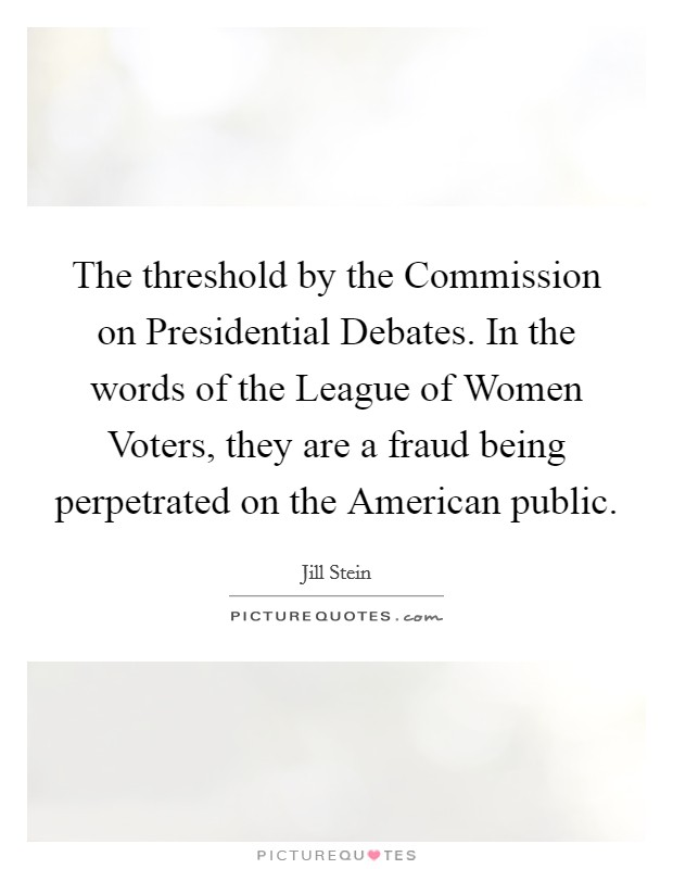 The threshold by the Commission on Presidential Debates. In the words of the League of Women Voters, they are a fraud being perpetrated on the American public Picture Quote #1