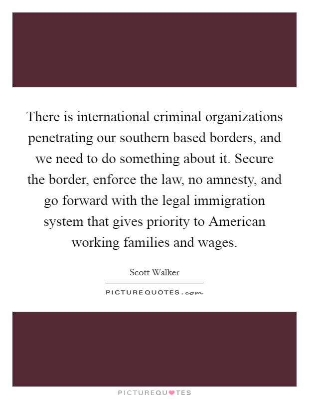 There is international criminal organizations penetrating our southern based borders, and we need to do something about it. Secure the border, enforce the law, no amnesty, and go forward with the legal immigration system that gives priority to American working families and wages Picture Quote #1