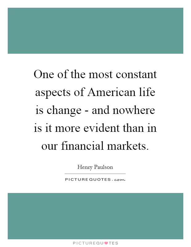 One of the most constant aspects of American life is change - and nowhere is it more evident than in our financial markets Picture Quote #1