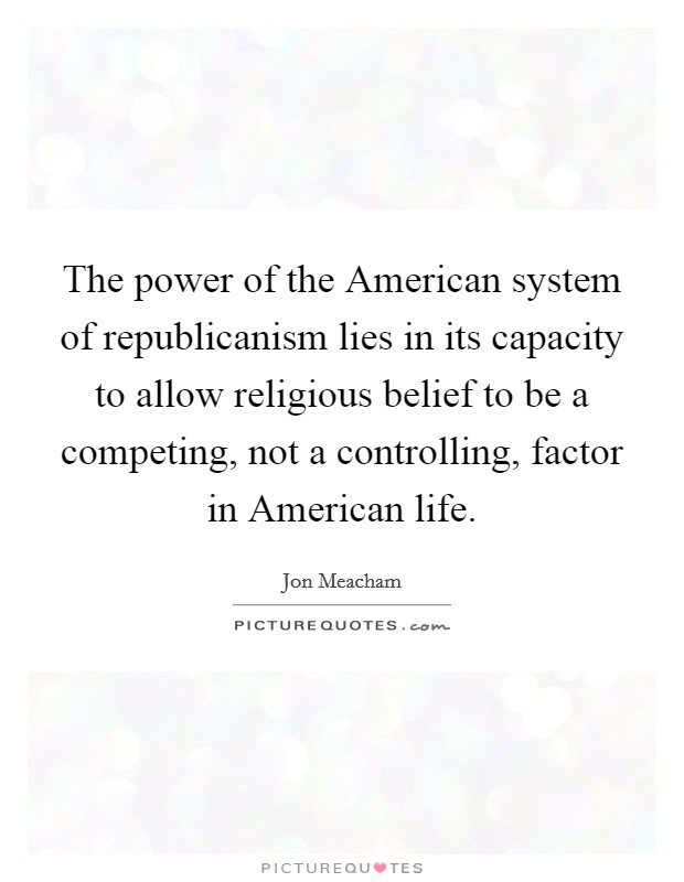The power of the American system of republicanism lies in its capacity to allow religious belief to be a competing, not a controlling, factor in American life Picture Quote #1