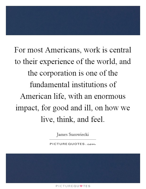 For most Americans, work is central to their experience of the world, and the corporation is one of the fundamental institutions of American life, with an enormous impact, for good and ill, on how we live, think, and feel Picture Quote #1