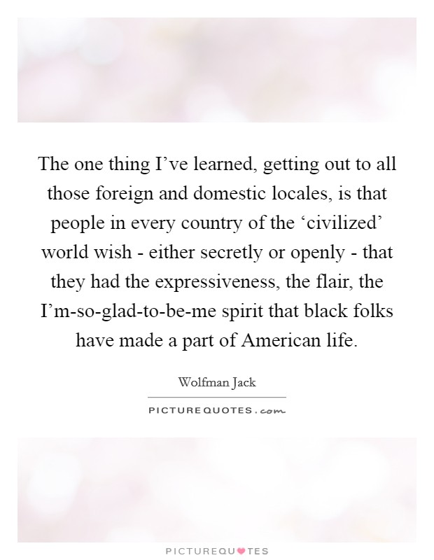 The one thing I've learned, getting out to all those foreign and domestic locales, is that people in every country of the 'civilized' world wish - either secretly or openly - that they had the expressiveness, the flair, the I'm-so-glad-to-be-me spirit that black folks have made a part of American life Picture Quote #1