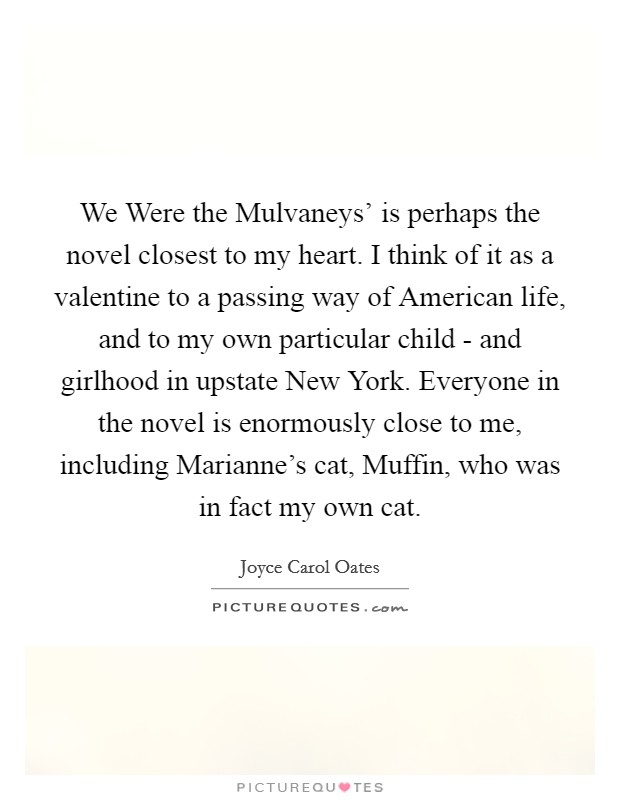 We Were the Mulvaneys' is perhaps the novel closest to my heart. I think of it as a valentine to a passing way of American life, and to my own particular child - and girlhood in upstate New York. Everyone in the novel is enormously close to me, including Marianne's cat, Muffin, who was in fact my own cat Picture Quote #1