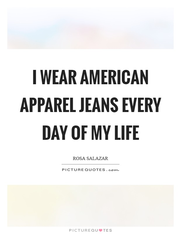 I wear American Apparel jeans every day of my life Picture Quote #1