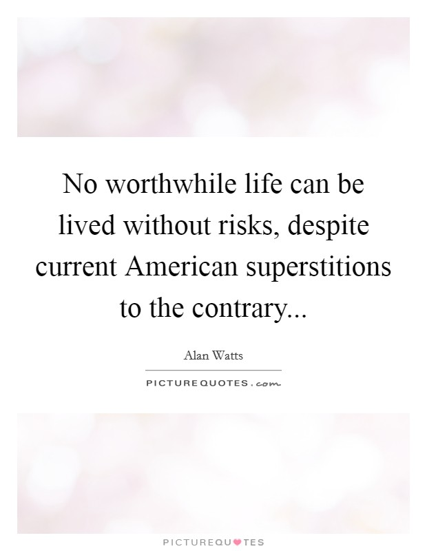 No worthwhile life can be lived without risks, despite current American superstitions to the contrary Picture Quote #1
